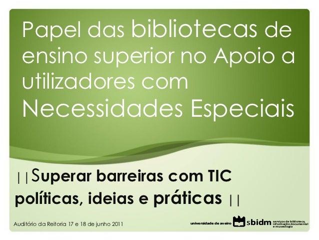 Papel das bibliotecas de   ensino superior no Apoio a   utilizadores com   Necessidades Especiais||    superar barreiras c...