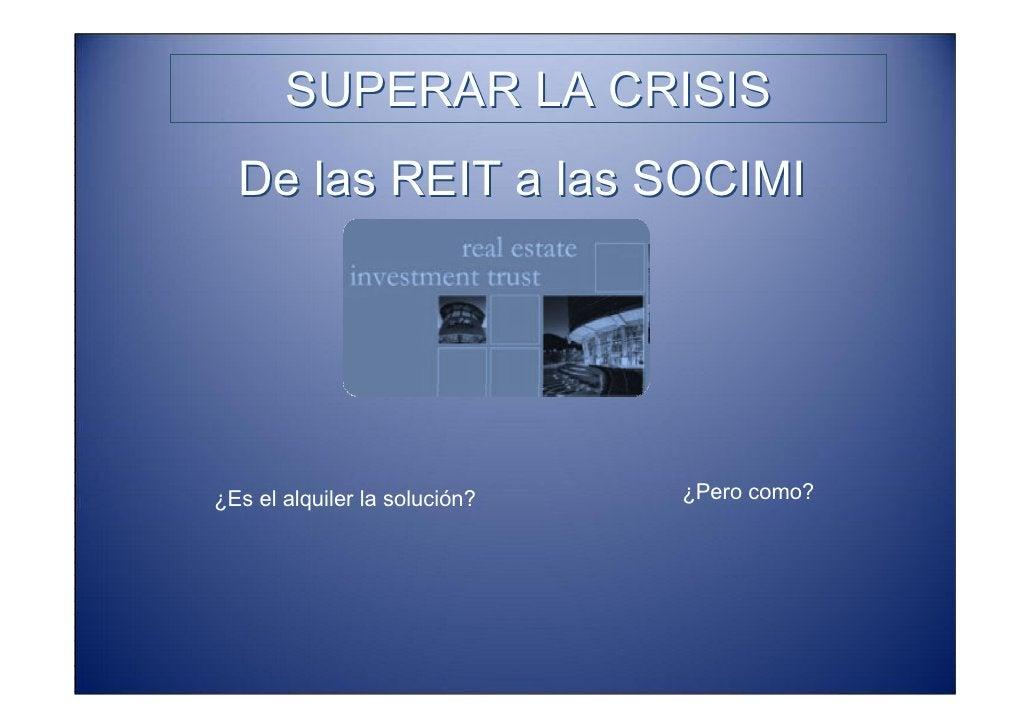 SUPERAR LA CRISIS   De las REIT a las SOCIMI                                                      ¿Pero como? ¿Es el alqui...