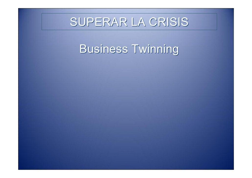 SUPERAR LA CRISIS                 Business Twinning •Twinning («emparejamiento») es una palabra de futuro: de poner en con...