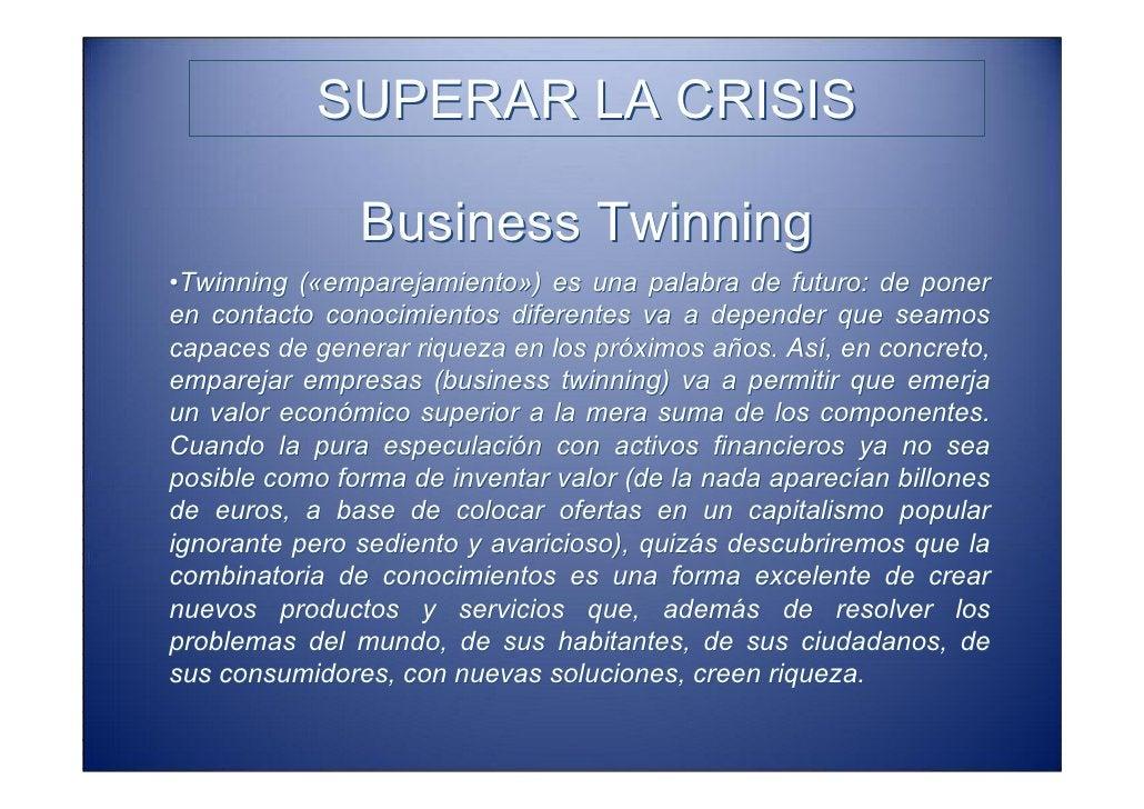 SUPERAR LA CRISIS               Business Twinning •Pero no ocurrirá de forma automática, sino si alguien pone energía para...