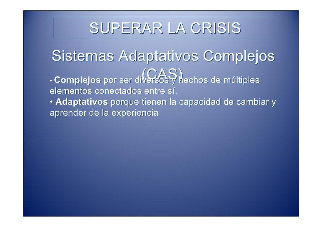SUPERAR LA CRISIS  Sistemas Adaptativos Complejos                       (CAS) • Complejos por ser diversos y hechos de múl...