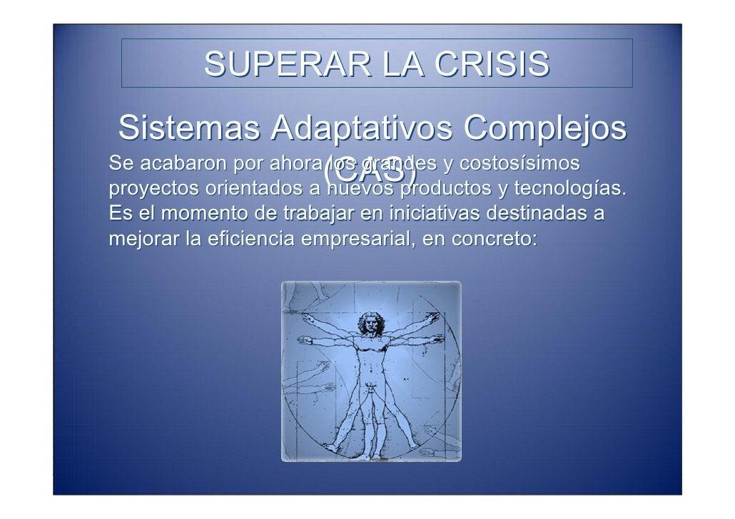 SUPERAR LA CRISIS  Sistemas Adaptativos Complejos                       (CAS) Se acabaron por ahora los grandes y costosís...