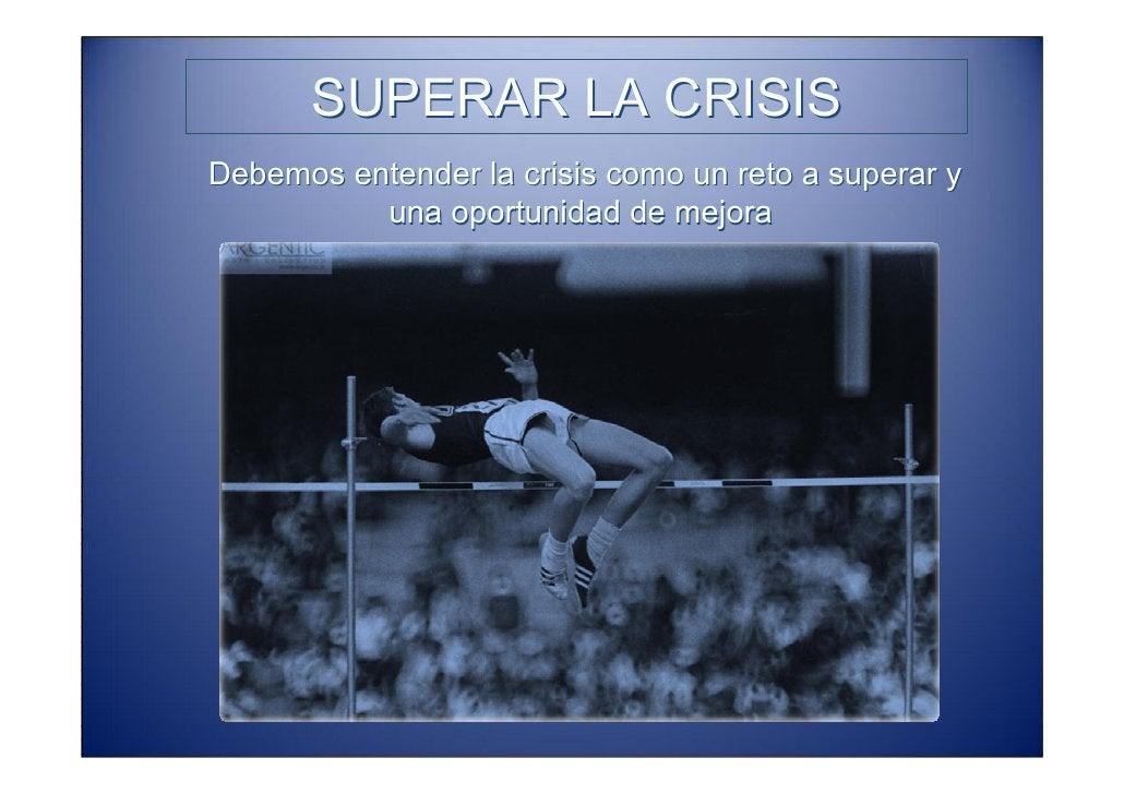 SUPERAR LA CRISIS Debemos entender la crisis como un reto a superar y            una oportunidad de mejora • Cuidar mucho ...