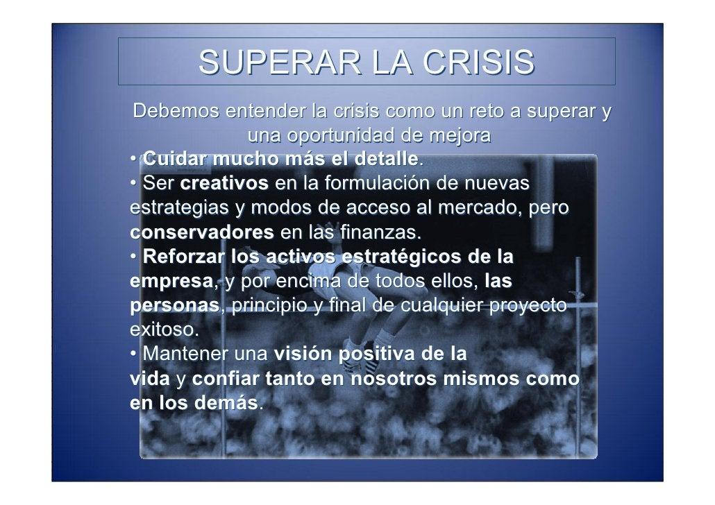 SUPERAR LA CRISIS Debemos entender la crisis como un reto a superar y              una oportunidad de mejora • Cuidar much...