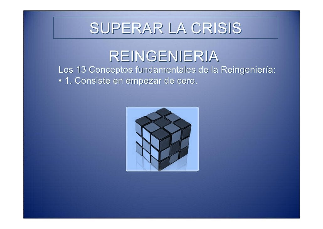 SUPERAR LA CRISIS            REINGENIERIA Los 13 Conceptos fundamentales de la Reingeniería: • 1. Consiste en empezar de c...