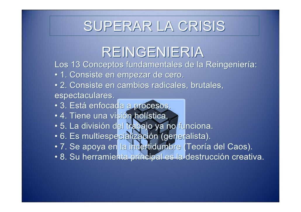 SUPERAR LA CRISIS             REINGENIERIA Los 13 Conceptos fundamentales de la Reingeniería: • 1. Consiste en empezar de ...