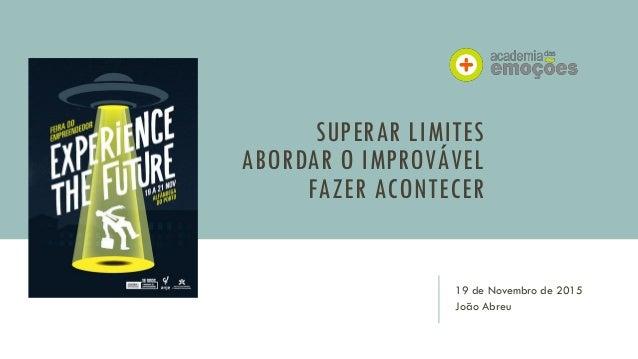SUPERAR LIMITES ABORDAR O IMPROVÁVEL FAZER ACONTECER 19 de Novembro de 2015 João Abreu