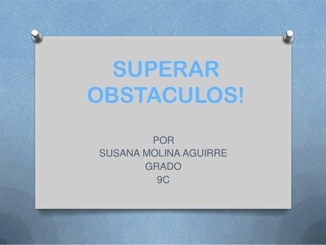 SUPERAR OBSTACULOS! POR SUSANA MOLINA AGUIRRE GRADO 9C