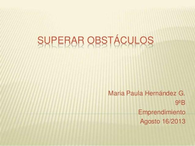 SUPERAR OBSTÁCULOS Maria Paula Hernández G. 9ºB Emprendimiento Agosto 16/2013