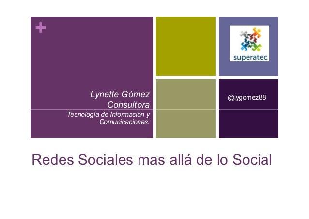 + Lynette Gómez Consultora @lygomez88 Redes Sociales mas allá de lo Social Consultora Tecnología de Información y Comunica...