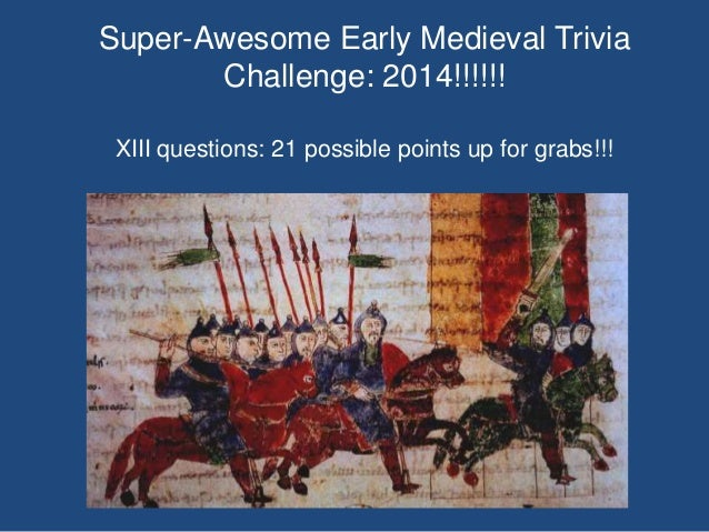 Super-Awesome Early Medieval Trivia Challenge: 2014!!!!!! XIII questions: 21 possible points up for grabs!!!