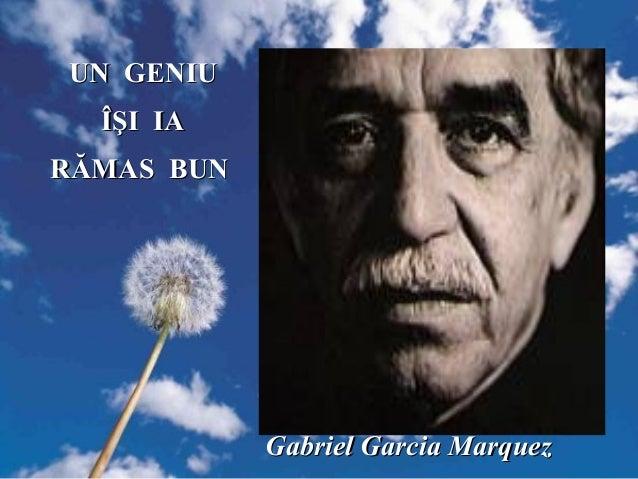 Gabriel Garcia MarquezGabriel Garcia Marquez UN GENIUUN GENIU ÎŞI IAÎŞI IA RĂMAS BUNRĂMAS BUN