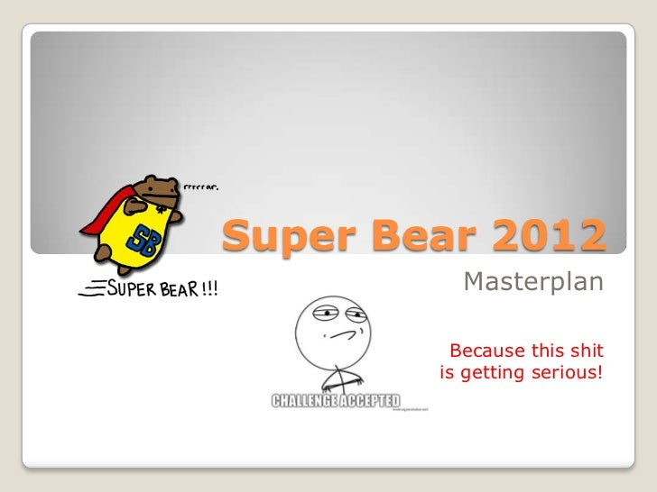 Super Bear 2012          Masterplan         Because this shit        is getting serious!