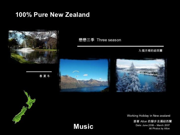 Date: June 2006 – March 2007 All Photos by Alton 100% Pure New Zealand 跟著 Alton 的腳步走遍紐西蘭 戀戀三季  Three season Working Holida...