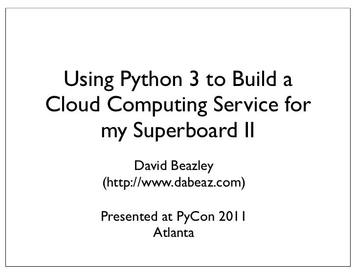 Using Python 3 to Build aCloud Computing Service for      my Superboard II           David Beazley     (http://www.dabeaz....