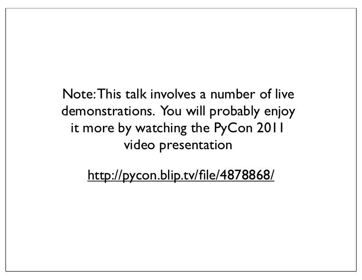 Note: This talk involves a number of livedemonstrations. You will probably enjoy it more by watching the PyCon 2011       ...