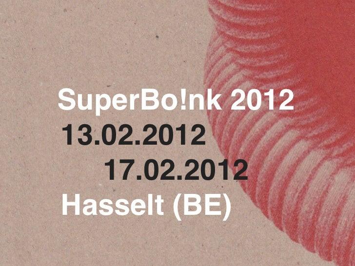SuperBo!nk 2012! ! 13.02.2012       17.02.2012! ! Hasselt (BE)