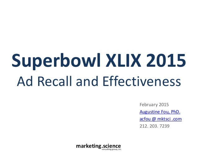 marketing.scienceconsulting group, inc. Superbowl XLIX 2015 Ad Recall and Effectiveness February 2015 Augustine Fou, PhD. ...