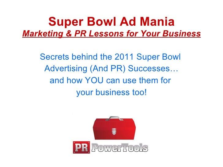 Super Bowl Ad Mania Marketing & PR Lessons for Your Business <ul><li>Secrets behind the 2011 Super Bowl  </li></ul><ul><li...