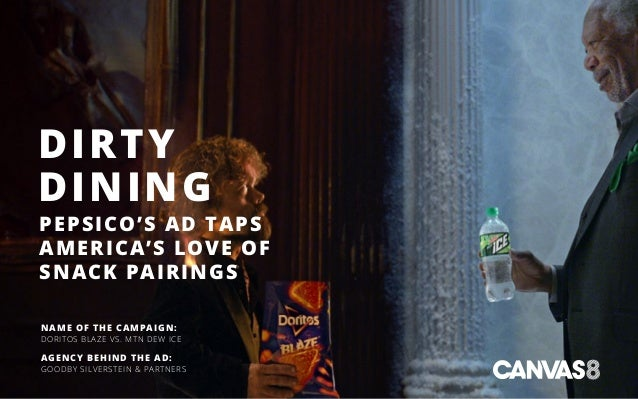 DIRTY DINING PEPSICO'S AD TAPS AMERICA'S LOVE OF SNACK PAIRINGS NAME OF THE CAMPAIGN: DORITOS BLAZE VS. MTN DEW ICE AGENCY...