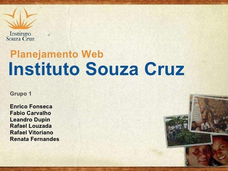 Instituto Souza Cruz Grupo 1 Enrico Fonseca Fabio Carvalho Leandro Dupin Rafael Louzada Rafael Vitoriano Renata Fernandes ...