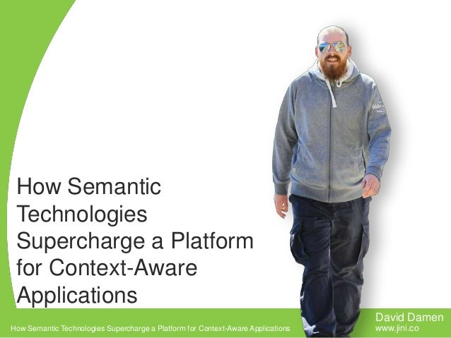 How Semantic Technologies Supercharge a Platform for Context-Aware Applications David Damen How Semantic Technologies Supe...