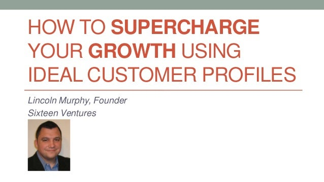 HOW TO SUPERCHARGE YOUR GROWTH USING IDEAL CUSTOMER PROFILES Lincoln Murphy, Founder Sixteen Ventures