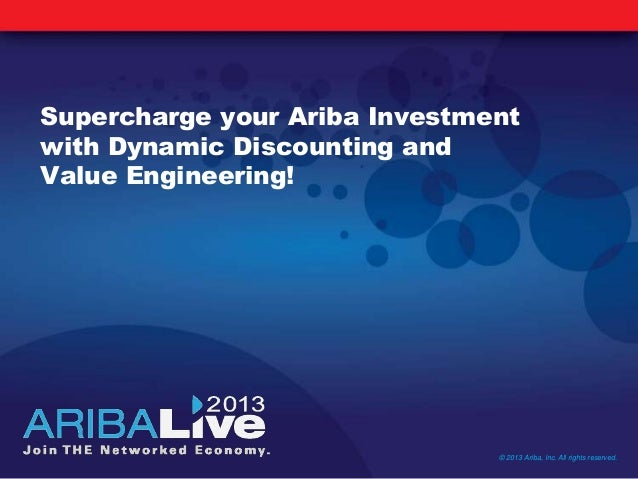 Supercharge your Ariba Investmentwith Dynamic Discounting andValue Engineering!© 2013 Ariba, Inc. All rights reserved.