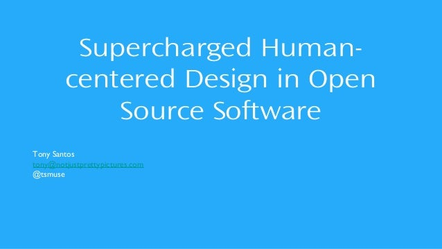 Supercharged Human- centered Design in Open Source Software Tony Santos tony@notjustprettypictures.com @tsmuse