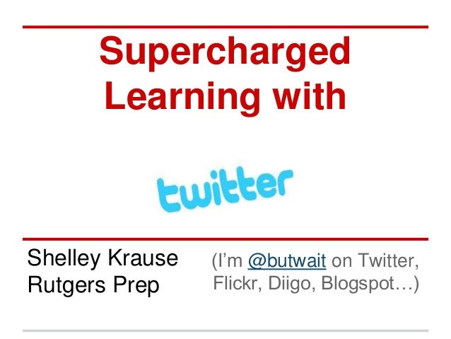 Supercharged  Learning with  Shelley Krause  Rutgers Prep  (I'm @butwait on Twitter,  Flickr, Diigo, Blogspot…)
