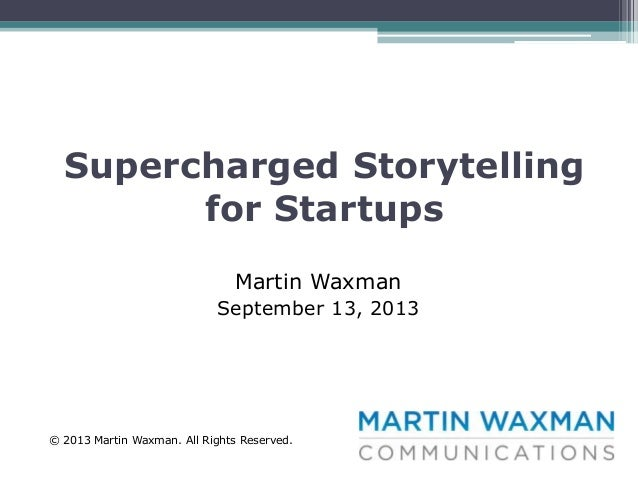Supercharged Storytelling for Startups Martin Waxman September 13, 2013  © 2013 Martin Waxman. All Rights Reserved.
