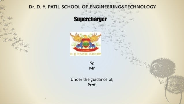 Dr. D. Y. PATIL SCHOOL OF ENGINEERING&TECHNOLOGY Supercharger By, Mr Under the guidance of, Prof. .