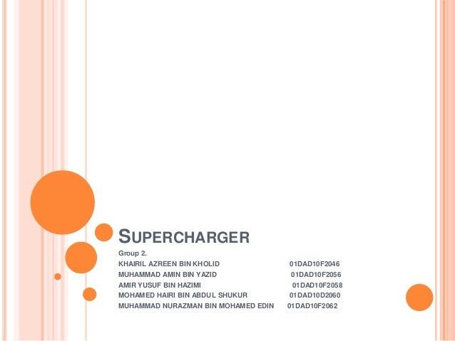 SUPERCHARGER Group 2.  KHAIRIL AZREEN BIN KHOLID MUHAMMAD AMIN BIN YAZID AMIR YUSUF BIN HAZIMI MOHAMED HAIRI BIN ABDUL SHU...