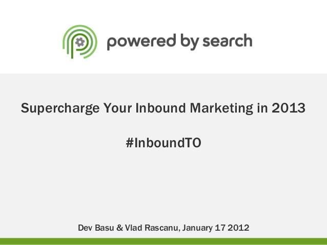 Supercharge Your Inbound Marketing in 2013                   #InboundTO        Dev Basu & Vlad Rascanu, January 17 2012
