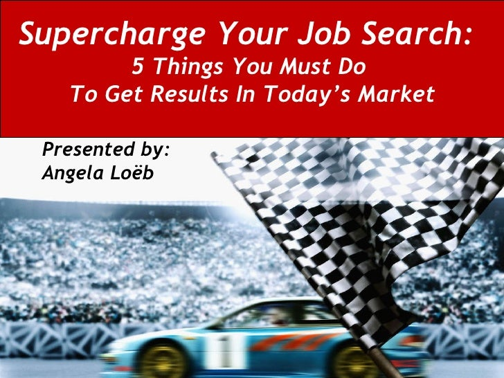 Supercharge Your Job Search:   5 Things You Must Do  To Get Results In Today's Market Presented by:  Angela Loëb