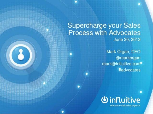 Supercharge your Sales Process with Advocates June 20, 2013 Mark Organ, CEO @markorgan mark@influitive.com #advocates