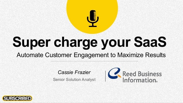 Super charge your SaaS Automate Customer Engagement to Maximize Results Cassie Frazier Senior Solution Analyst