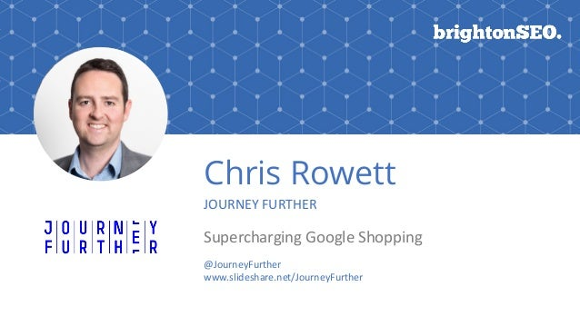 Chris Rowett JOURNEY FURTHER Supercharging Google Shopping @JourneyFurther www.slideshare.net/JourneyFurther