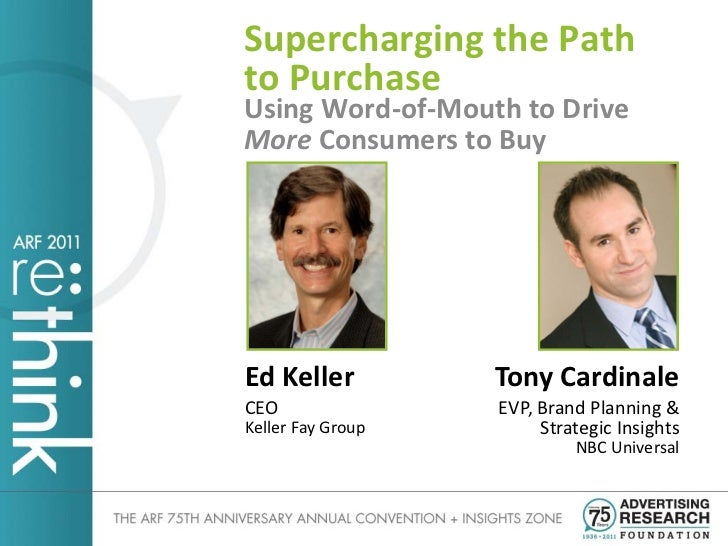 Supercharging the Pathto PurchaseUsing Word-of-Mouth to DriveMore Consumers to BuyEd Keller          Tony CardinaleCEO    ...