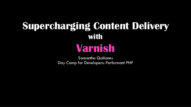 Supercharging Content Delivery with Varnish Samantha Quiñones Day Camp for Developers: Performant PHP