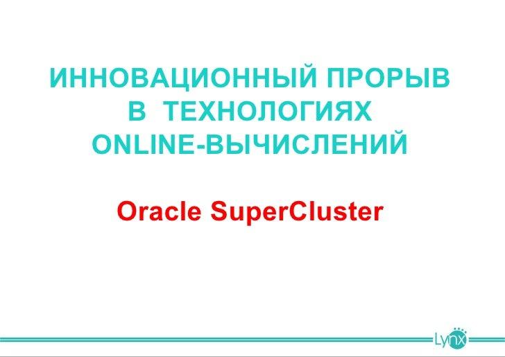 ИННОВАЦИОННЫЙ ПРОРЫВ    В ТЕХНОЛОГИЯХ  ONLINE-ВЫЧИСЛЕНИЙ   Oracle SuperCluster