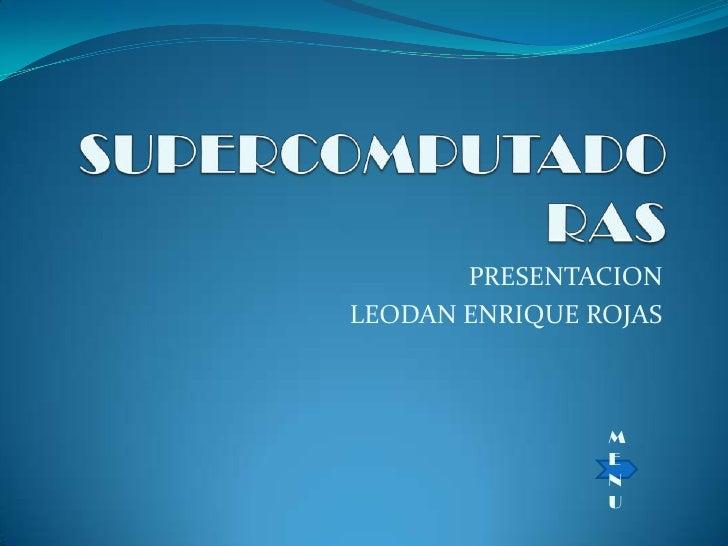 SUPERCOMPUTADORAS<br />PRESENTACION<br />LEODAN ENRIQUE ROJAS<br />MENU<br />