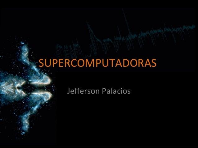 SUPERCOMPUTADORAS    Jefferson Palacios