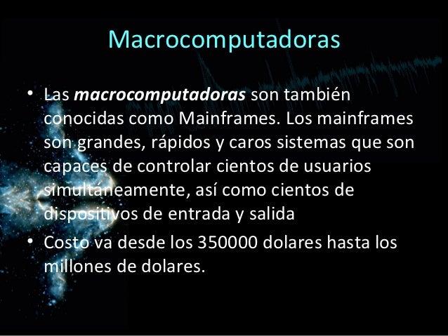 Macrocomputadoras• Las macrocomputadoras son también  conocidas como Mainframes. Los mainframes  son grandes, rápidos y ca...