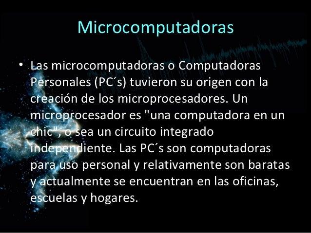 Microcomputadoras• Las microcomputadoras o Computadoras  Personales (PC´s) tuvieron su origen con la  creación de los micr...