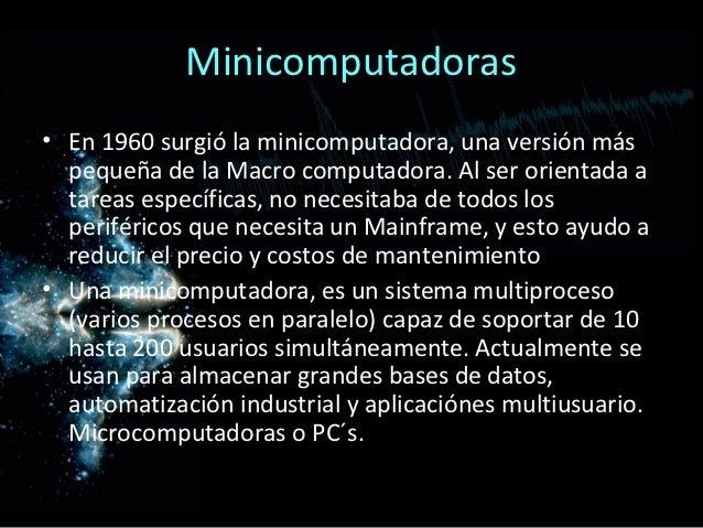 Minicomputadoras• En 1960 surgió la minicomputadora, una versión más  pequeña de la Macro computadora. Al ser orientada a ...