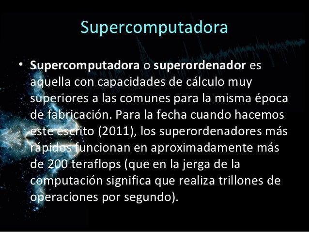 Supercomputadora• Supercomputadora o superordenador es  aquella con capacidades de cálculo muy  superiores a las comunes p...