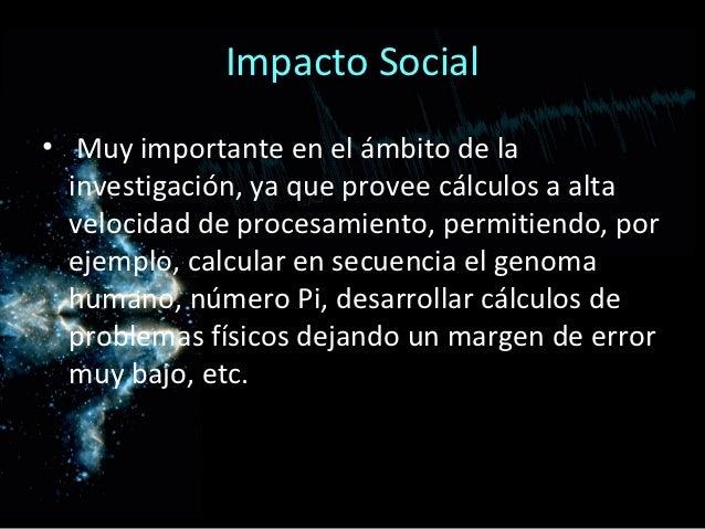 Impacto Social• Muy importante en el ámbito de la  investigación, ya que provee cálculos a alta  velocidad de procesamient...