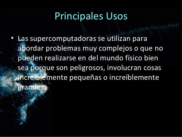 Principales Usos• Las supercomputadoras se utilizan para  abordar problemas muy complejos o que no  pueden realizarse en d...