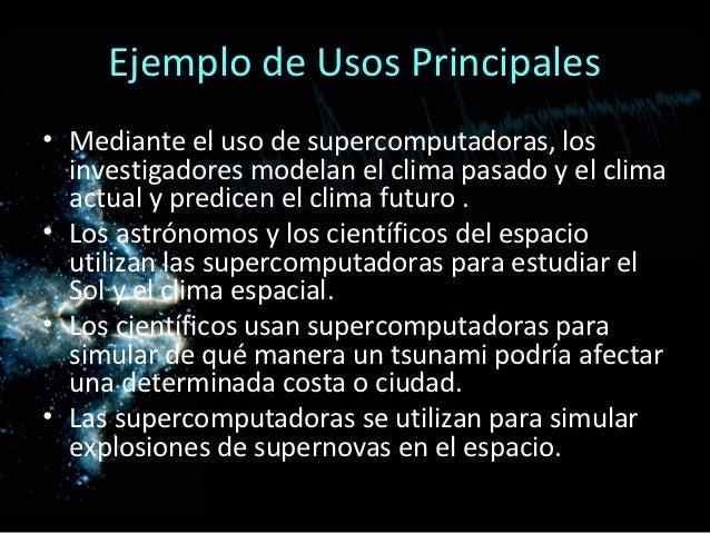 Ejemplo de Usos Principales• Mediante el uso de supercomputadoras, los  investigadores modelan el clima pasado y el clima ...